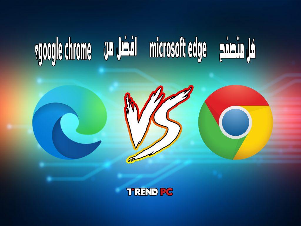 هل متصفح microsoft edge افضل من google chrome؟