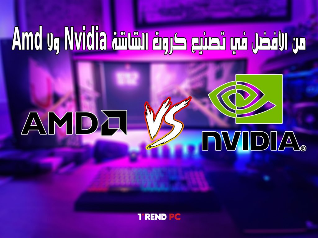 من الأفضل في تصنيع كروت الشاشة Nvidia ولا Amd